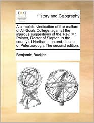 A complete vindication of the mallard of All-Souls College, against the injurous suggestions of the Rev. Mr. Pointer, Rector of Slapton in the county of Northampton and diocese of Peterborough. The second edition. - Benjamin Buckler