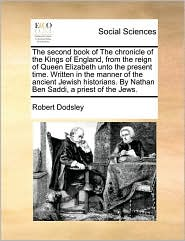 The second book of The chronicle of the Kings of England, from the reign of Queen Elizabeth unto the present time. Written in the manner of the ancient Jewish historians. By Nathan Ben Saddi, a priest of the Jews. - Robert Dodsley