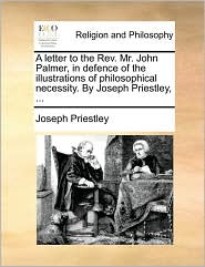 A letter to the Rev. Mr. John Palmer, in defence of the illustrations of philosophical necessity. By Joseph Priestley, ... - Joseph Priestley