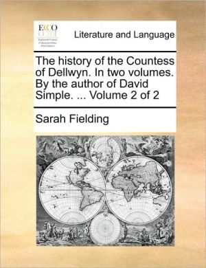 The history of the Countess of Dellwyn. In two volumes. By the author of David Simple. . Volume 2 of 2 - Sarah Fielding