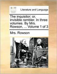 The inquisitor; or, invisible rambler. In three volumes. By Mrs. Rowson, . Volume 1 of 3 - Mrs. Rowson