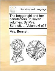 The Beggar Girl and Her Benefactors. in Seven Volumes. by Mrs. Bennett, ... Volume 6 of 7