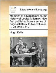 Memoirs of a Magdalen: or, the history of Louisa Mildmay. Now first published from a series of original letters. In two volumes. ... Volume 2 of 2 - Hugh Kelly