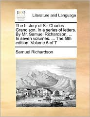 The history of Sir Charles Grandison. In a series of letters. By Mr. Samuel Richardson, . In seven volumes. . The fifth edition. Volume 5 of 7 - Samuel Richardson