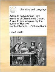 Adelaide de Narbonne, with memoirs of Charlotte de Cordet. A tale. In four volumes. By the author of Henry of Northumberland. ... Volume 3 of 4 - Helen Craik
