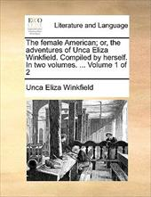 The Female American; Or, the Adventures of Unca Eliza Winkfield. Compiled by Herself. in Two Volumes. ... Volume 1 of 2 - Winkfield, Unca Eliza