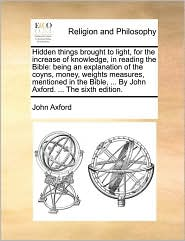 Hidden things brought to light, for the increase of knowledge, in reading the Bible: being an explanation of the coyns, money, weights measures, mentioned in the Bible, . By John Axford. . The sixth edition. - John Axford
