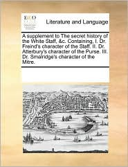 A supplement to The secret history of the White Staff, &c. Containing, I. Dr. Freind's character of the Staff. II. Dr. Atterbury's character of the Purse. III. Dr. Smalridge's character of the Mitre. - See Notes Multiple Contributors