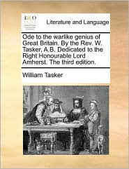 Ode to the warlike genius of Great Britain. By the Rev. W. Tasker, A.B. Dedicated to the Right Honourable Lord Amherst. The third edition. - William Tasker