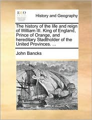 The history of the life and reign of William III. King of England, Prince of Orange, and hereditary Stadtholder of the United Provinces. ... - John Bancks