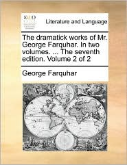 The dramatick works of Mr. George Farquhar. In two volumes. ... The seventh edition. Volume 2 of 2 - George Farquhar