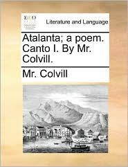 Atalanta; a poem. Canto I. By Mr. Colvill.