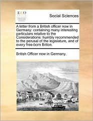 A letter from a British officer now in Germany: containing many interesting particulars relative to the Considerations: humbly recommended to the perusal of the legislature, and of every free-born Briton. - British Officer now in Germany.