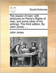 The reason of man: with strictures on Paine's Rights of man, and some other of his writings. The third edition. By John Jones, ... - John Jones