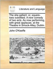 The she gallant: or, square-toes outwitted. A new comedy of two acts. As now performing, with great applause, at the Theatre in Smock-Alley, Dublin. - John O'Keeffe