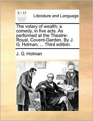 The votary of wealth; a comedy, in five acts. As performed at the Theatre-Royal, Covent-Garden. By J. G. Holman, ... Third edition. - J. G. Holman