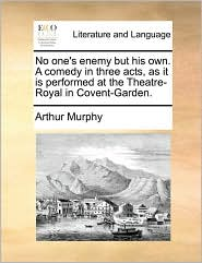 No one's enemy but his own. A comedy in three acts, as it is performed at the Theatre-Royal in Covent-Garden. - Arthur Murphy