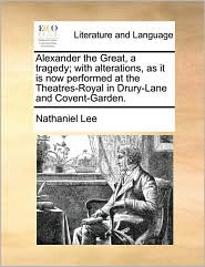 Alexander the Great, a tragedy; with alterations, as it is now performed at the Theatres-Royal in Drury-Lane and Covent-Garden. - Nathaniel Lee