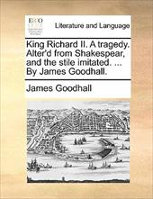 King Richard II. a Tragedy. Alter'd from Shakespear, and the Stile Imitated. ... by James Goodhall. - Goodhall, James