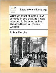 What we must all come to. A comedy in two acts, as it was intended to be acted at the Theatre-Royal in Covent-Garden. - Arthur Murphy