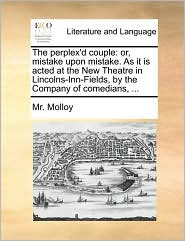 The perplex'd couple: or, mistake upon mistake. As it is acted at the New Theatre in Lincolns-Inn-Fields, by the Company of comedians, ... - Mr. Molloy