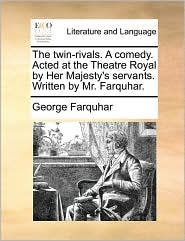 The twin-rivals. A comedy. Acted at the Theatre Royal by Her Majesty's servants. Written by Mr. Farquhar. - George Farquhar