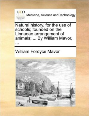 Natural history, for the use of schools; founded on the Linnaean arrangement of animals; . By William Mavor, . - William Fordyce Mavor