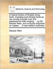A natural history of English song-birds, including such foreign birds as are usually brought over and esteemed for their singing: . by Mr. Eleazar Albin, and curiously engraven on copper. . A new edition corrected. - Eleazar Albin