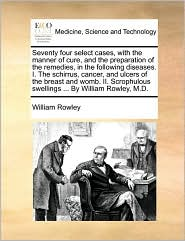 Seventy four select cases, with the manner of cure, and the preparation of the remedies, in the following diseases. I. The schirrus, cancer, and ulcers of the breast and womb. II. Scrophulous swellings. By William Rowley, M.D. - William Rowley