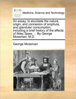 An essay, to elucidate the nature, origin, and connexion of srophula, and glandular consumption; including a brief history of the effects of Ilkley Spaw. . By George Mossman, M.D. - George Mossman