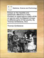 Essays on the hepatitis and spasmodic affections in India; founded on observations made whilst on service with his Majesty's troops in different parts of that country. By Thomas Girdlestone, M.D.