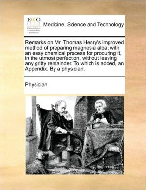 Remarks on Mr. Thomas Henry's improved method of preparing magnesia alba; with an easy chemical process for procuring it, in the utmost perfection, without leaving any gritty remainder. To which is added, an Appendix. By a physician. - Physician