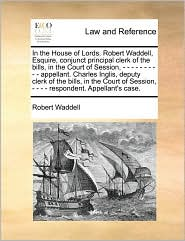 In the House of Lords. Robert Waddell, Esquire, conjunct principal clerk of the bills, in the Court of Session, - - - - - - - - - - appellant. Charles Inglis, deputy clerk of the bills, in the Court of Session, - - - - respondent. Appellant's case. - Robert  Waddell