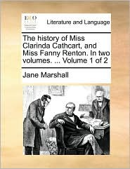 The history of Miss Clarinda Cathcart, and Miss Fanny Renton. In two volumes. . Volume 1 of 2 - Jane Marshall