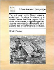 The history of L titia Atkins, vulgarly called Moll. Flanders. Published by Mr. Daniel Defoe. And from papers found since his decease, it appears greatly altered by himself; and from the said papers, the present work is produced. - Daniel Defoe