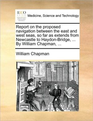 Report on the proposed navigation between the east and west seas, so far as extends from Newcastle to Haydon-Bridge, . By William Chapman, . - William Chapman