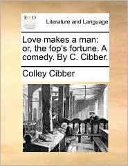 Love makes a man: or, the fop's fortune. A comedy. By C. Cibber. - Colley Cibber