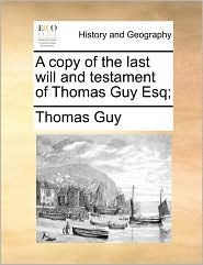 A copy of the last will and testament of Thomas Guy Esq; - Thomas Guy
