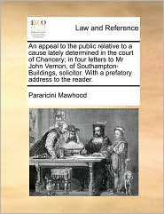 An appeal to the public relative to a cause lately determined in the court of Chancery; in four letters to Mr John Vernon, of Southampton-Buildings, solicitor. With a prefatory address to the reader. - Pararicini Mawhood