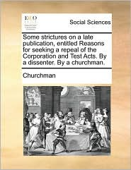Some strictures on a late publication, entitled Reasons for seeking a repeal of the Corporation and Test Acts. By a dissenter. By a churchman. - Churchman