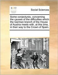 Some conjectures, concerning the causes of the difficulties which the German branch of the House of Austria meets with, at this time, in their way to the Crown of Spain. - See Notes Multiple Contributors