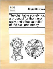 The charitable society: or, a proposal for the more easy and effectual relief of the sick and needy. - See Notes Multiple Contributors
