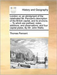 London; or, an abridgment of the celebrated Mr. Pennant's description of the British capital, and its environs. . To which are prefixed, notes, additions, and observations; and four capital plates. By Mr. John Wallis. - Thomas Pennant