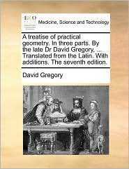 A treatise of practical geometry. In three parts. By the late Dr David Gregory, ... Translated from the Latin. With additions. The seventh edition. - David Gregory