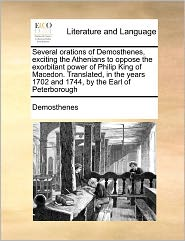 Several orations of Demosthenes, exciting the Athenians to oppose the exorbitant power of Philip King of Macedon. Translated, in the years 1702 and 1744, by the Earl of Peterborough