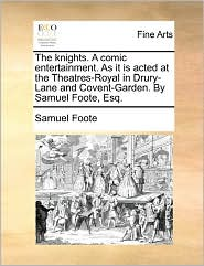 The Knights. A Comic Entertainment. As It Is Acted At The Theatres-Royal In Drury-Lane And Covent-Garden. By Samuel Foote, Esq. - Samuel Foote