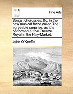 Songs, Chorusses, &C. in the New Musical Farce Called the Agreeable Surprise, as It Is Performed at the Theatre Royal in the Hay-Market.