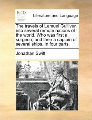 The Travels Of Lemuel Gulliver, Into Several Remote Nations Of The World. Who Was First A Surgeon, And Then A Captain Of Several Ships. In Four Parts. - Jonathan Swift