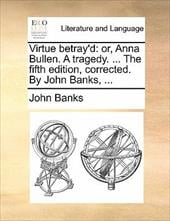 Virtue Betray'd: Or, Anna Bullen. a Tragedy. ... the Fifth Edition, Corrected. by John Banks, ... - Banks, John