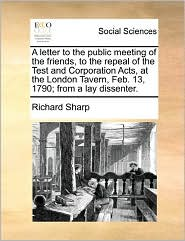 A Letter To The Public Meeting Of The Friends, To The Repeal Of The Test And Corporation Acts, At The London Tavern, Feb. 13, 1790; From A Lay Dissenter. - Richard Sharp
